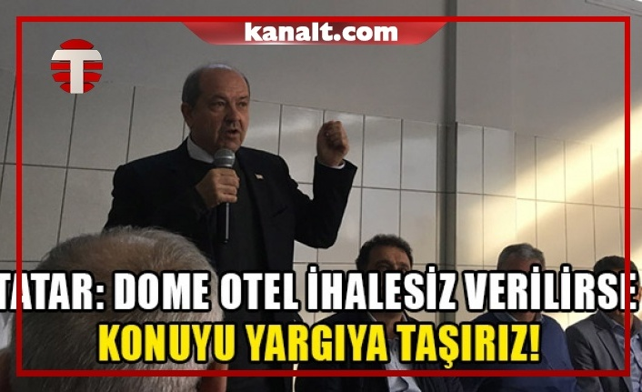 Tatar: Dome otel ihalesiz verilirse konuyu yargıya taşırız!